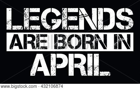 Legends Are Born In April Design With Grunge Effect - Vector File