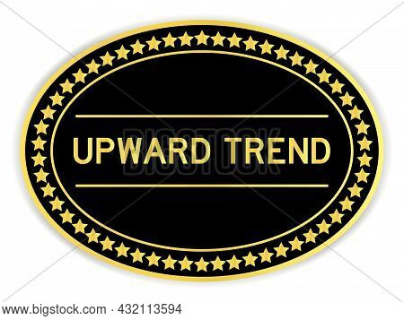 Gold And Black Color Oval Label Sticker With Word Upward Trend On White Background