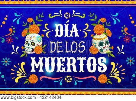 Dia De Los Muertos Mexican Calavera Skulls. Vector Poster With Marigold Flowers And Sugar Craniums O