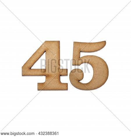 Number Forty Five, 45 - Piece Of Wood Isolated On White Background