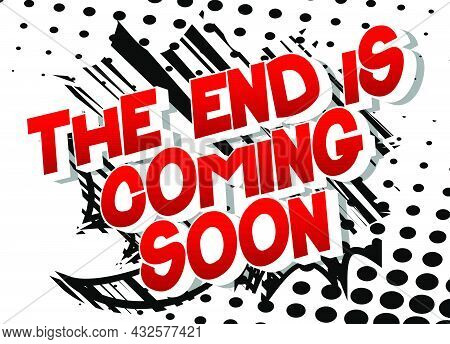 The End Is Coming Soon. Comic Book Style Text, Retro Comics Typography, Pop Art Vector Illustration.