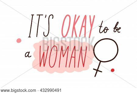 Its Okay, Ok To Be A Woman, Quote And Female Sign. Handwritten Lettering Composition With Women Phra