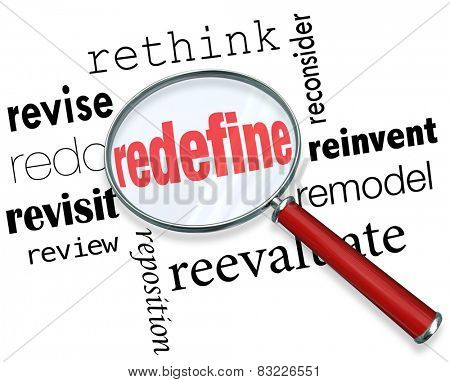 Magnifying glass on the word Redefine and related terms such as revise, redo, revisit, review, reposition, rethink, reconsider, reinvent, remodel and reevaluate