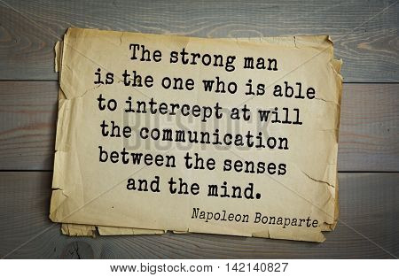 French emperor, great general Napoleon Bonaparte (1769-1821) quote.The strong man is the one who is able to intercept at will the communication between the senses and the mind.