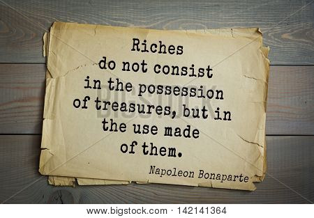 French emperor, great general Napoleon Bonaparte (1769-1821) quote.Riches do not consist in the possession of treasures, but in the use made of them.
