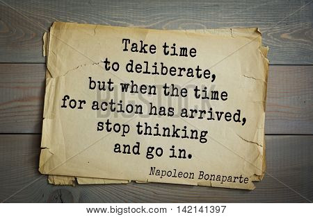 French emperor, great general Napoleon Bonaparte (1769-1821) quote.Take time to deliberate, but when the time for action has arrived, stop thinking and go in.