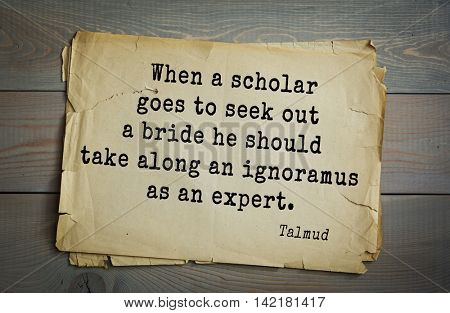 TOP 70 Talmud quote.When a scholar goes to seek out a bride he should take along an ignoramus as an expert.