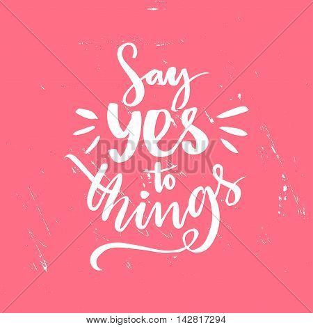 Say yes to things. Positive saying, brush lettering at pink grunge background.