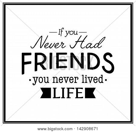 If you never had friends you never lived life - Quote Typographical Background. Vector EPS8 illustration.