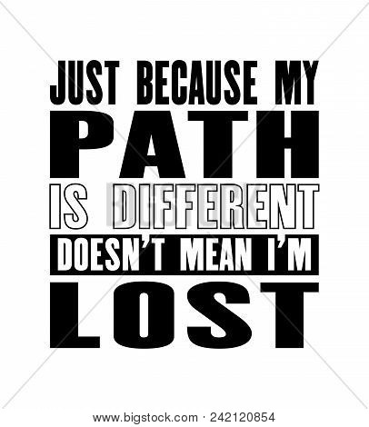 Inspiring Motivation Quote With Text Just Because My Path Is Different Does Not Mean I Am Lost. Vect