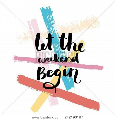 Let The Weekend Begin. Hand Drawn Motivation Quote. Creative Vector Typography Concept For Design An