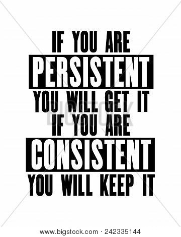Inspiring Motivation Quote With Text If You Are Persistent You Will Get It If You Are Consistent You