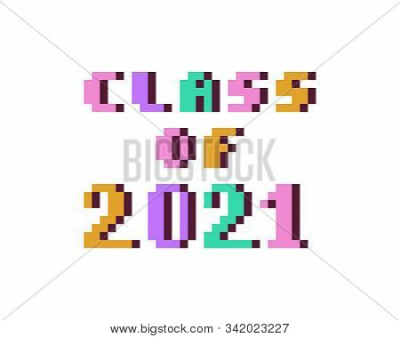 Class Of 2021, Colorful 8 Bit Pixel Art Font Quote For Prints, Posters, Banners, Stickers, Yearbook
