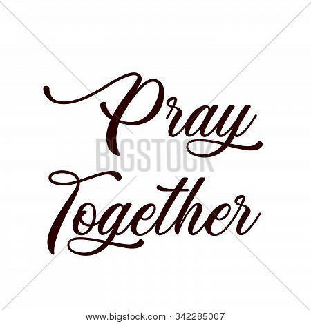 Pray Together, Biblical Phrase, Motivational Quote Of Life, Typography For Print Or Use As Poster, C