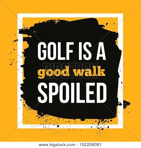 Golf is a good walk spoiled. Sport motivational quote, modern typography background for poster