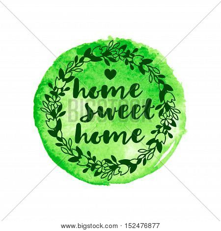 Floral wreath with the inscription home sweet home on the green watercolor spot. Vector illustration.