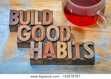 build good habits motivational concept - text in vintage letterpress wood type with a cup of tea