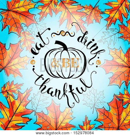 Vector illustration of Happy Thanksgiving Day, autumn vintage design. Typography poster with pumpkin, maple leaves silhouette and lettering text. Eat drink and be thankful motto quote