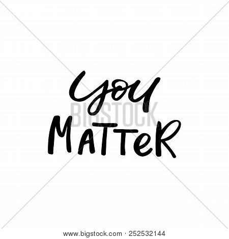 Hand Drawn Lettering Card. The Inscription: You Matter. Perfect Design For Greeting Cards, Posters,
