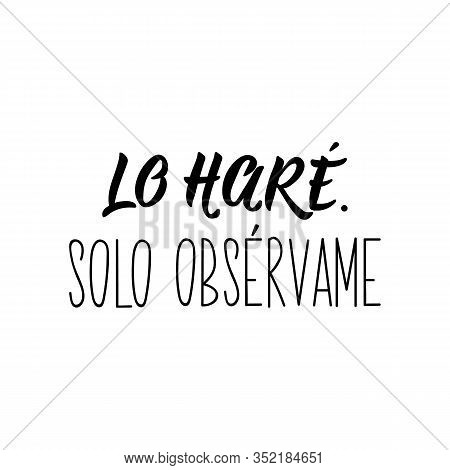 Lo Hare. Solo Observame. Lettering. Translation From Spanish -i Will Do It. Just Watch Me. Element F