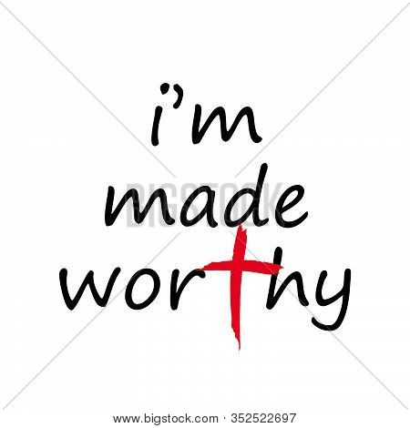 I Am Made Worthy, Lent Season Quote, Typography For Print Or Use As Poster, Card, Flyer Or T Shirt