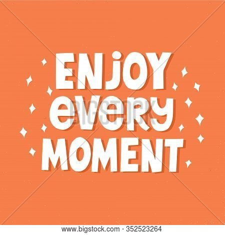 Enjoy Every Moment Quote. Hand Drawn Inspirational Vector Lettering For R Shirt, Cup, Poster.
