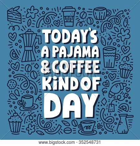Todays Pajama And Coffee Kind Of Day Lettering With Doodle Illustration. Hand Drawn Vector Concept F