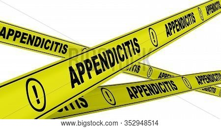 Appendicitis. Yellow Warning Tapes With Black Words Appendicitis (a Medical Condition In Which The A
