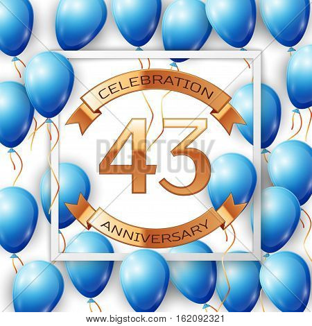Realistic blue balloons with ribbon in centre golden text forty three years anniversary celebration with ribbons in white square frame over white background. Vector illustration