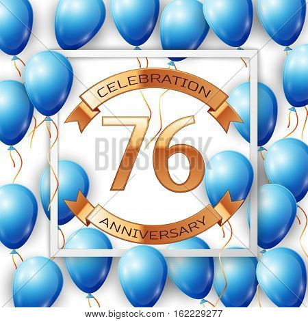 Realistic blue balloons with ribbon in centre golden text seventy six years anniversary celebration with ribbons in white square frame over white background. Vector illustration