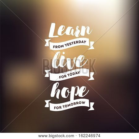 Learn from yesterday, live for today, hope for tomorrow. Inspirational quote, motivation. Typography for poster, invitation, greeting card or t-shirt. Vector lettering, design. Text background
