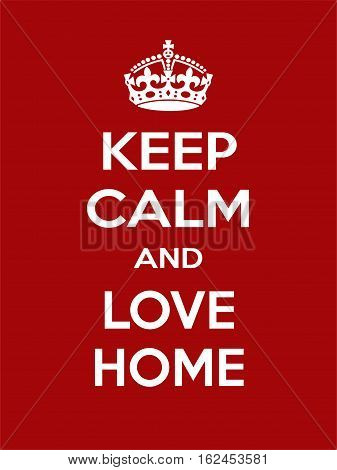 Keep calm and love home. Vertical rectangular red and white motivational poster based on style Keep clam