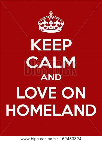 Keep calm and love on homeland. Vertical rectangular red and white motivational poster based on style Keep clam