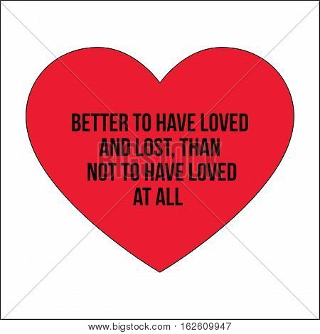 Motivational quotes.Better to have loved and lost than not to have loved at all.Simple disign.