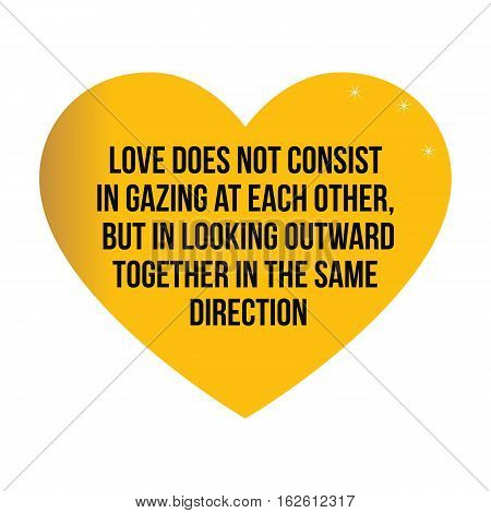 Motivational quotes.Love does not consist in gazing at each other but in looking outward together in the same direction.Simple disign.