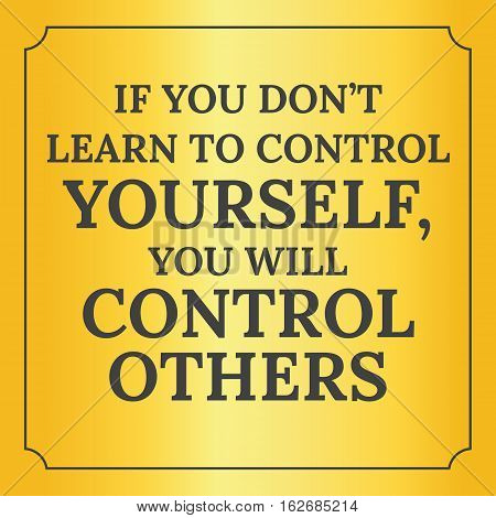 Motivational Quote.if You Don't Learn To Control Yourself, You Will Control Others.