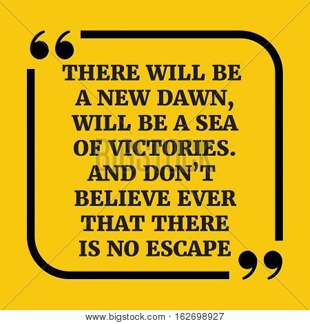 Motivational Quote.there Will Be A New Dawn, Will Be A Sea Of Victories. And Don't Believe Ever That