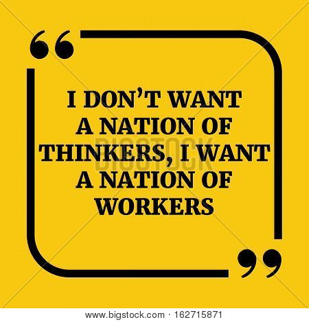 Motivational Quote.. I Don't Want A Nation Of Thinkers, I Want A Nation Of Workers.