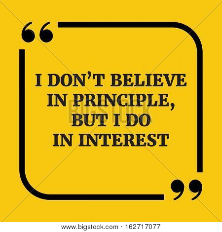 Motivational Quote.i Don't Believe In Principle, But I Do In Interest.