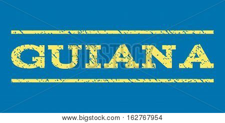 Guiana watermark stamp. Text caption between horizontal parallel lines with grunge design style. Rubber seal stamp with dust texture. Vector yellow color ink imprint on a blue background.