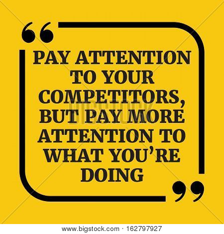 Motivational Quote. Pay Attention To Your Competitors, But Pay More Attention To What You're Doing.