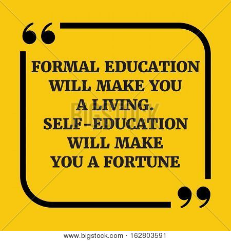 Motivational quote. Formal education will make you a living. Self-education will make you a fortune. On yellow background.