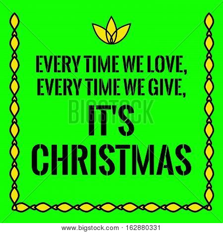 Motivational quote. Every time we love, every time we give, it's Christmas. On green background.