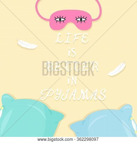 Vector Illustration With Pillows, Sleeping Mask And Text Life Is Better In Pyjamas. For Poster In Nu