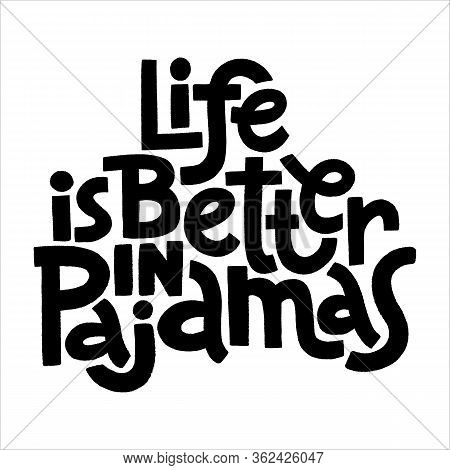 Hand-drawn Lettering Quote. Life Is Better In Pajamas. A Cozy Slogan To Be All Day In Bed. Phrase Fo