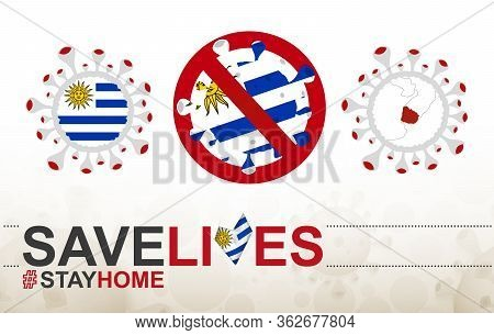 Coronavirus Cell With Uruguay Flag And Map. Stop Covid-19 Sign, Slogan Save Lives Stay Home With Fla