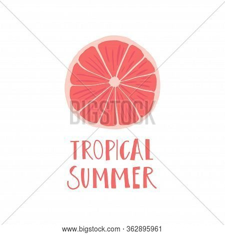 Simplified Slice Of Grapefruit And Hand Drawn Phrase : Tropical Summer . Print Design Element. Vecto
