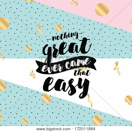 Nothing great ever come that easy. Inspirational quote, motivation. Typography for poster, greeting card or t-shirt. Vector lettering, inscription, calligraphy design. Text background
