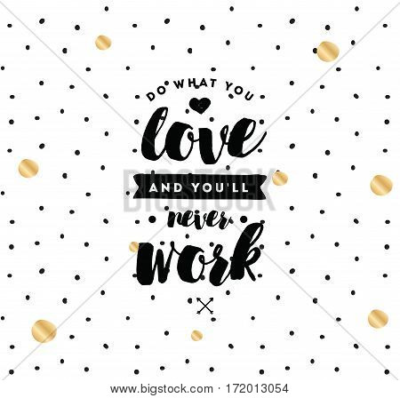 Do what you love and you'll never work. Inspirational quote, motivation. Typography for poster, invitation, greeting card or t-shirt. Vector lettering, inscription, calligraphy design. Text background