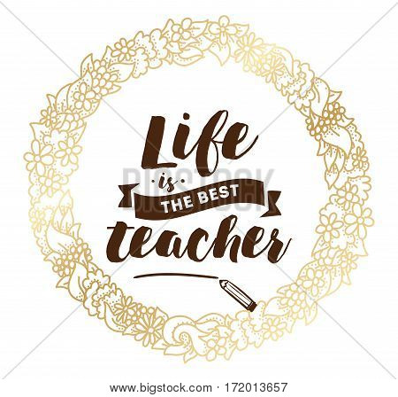 Life is the best teacher. Inspirational quote, motivation. Typography for poster, invitation, greeting card or t-shirt. Vector lettering, inscription, calligraphy design. Text background